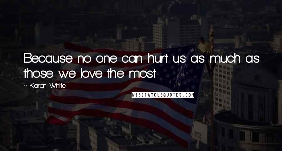 Karen White quotes: Because no one can hurt us as much as those we love the most.