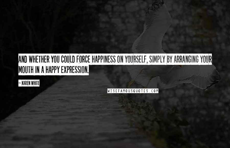 Karen White quotes: and whether you could force happiness on yourself, simply by arranging your mouth in a happy expression.