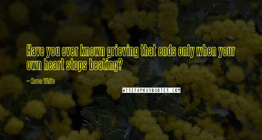 Karen White quotes: Have you ever known grieving that ends only when your own heart stops beating?