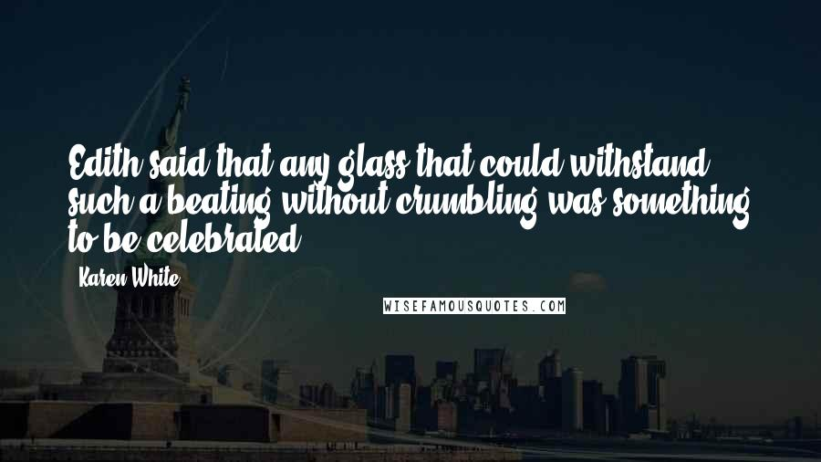 Karen White quotes: Edith said that any glass that could withstand such a beating without crumbling was something to be celebrated.