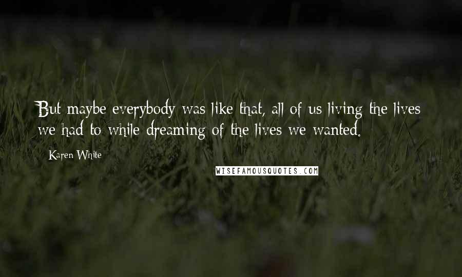 Karen White quotes: But maybe everybody was like that, all of us living the lives we had to while dreaming of the lives we wanted.