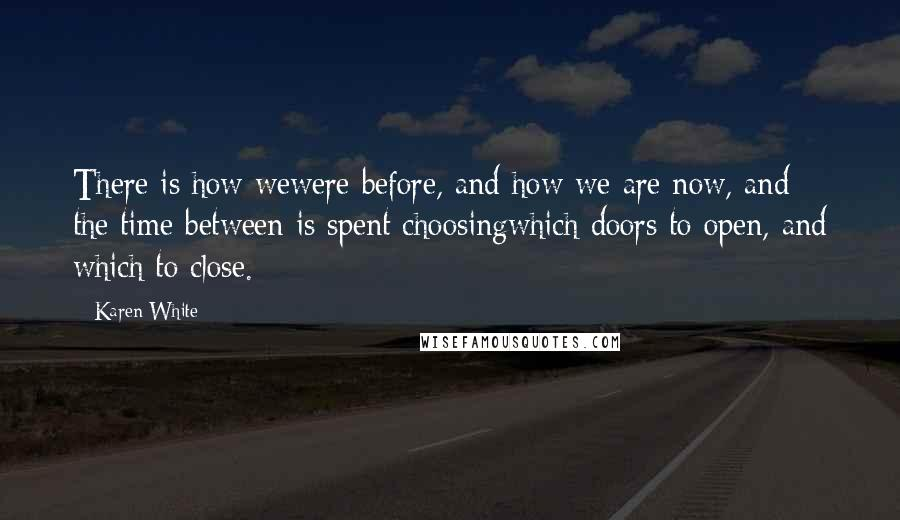 Karen White quotes: There is how wewere before, and how we are now, and the time between is spent choosingwhich doors to open, and which to close.