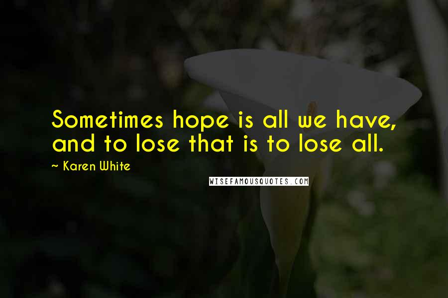 Karen White quotes: Sometimes hope is all we have, and to lose that is to lose all.