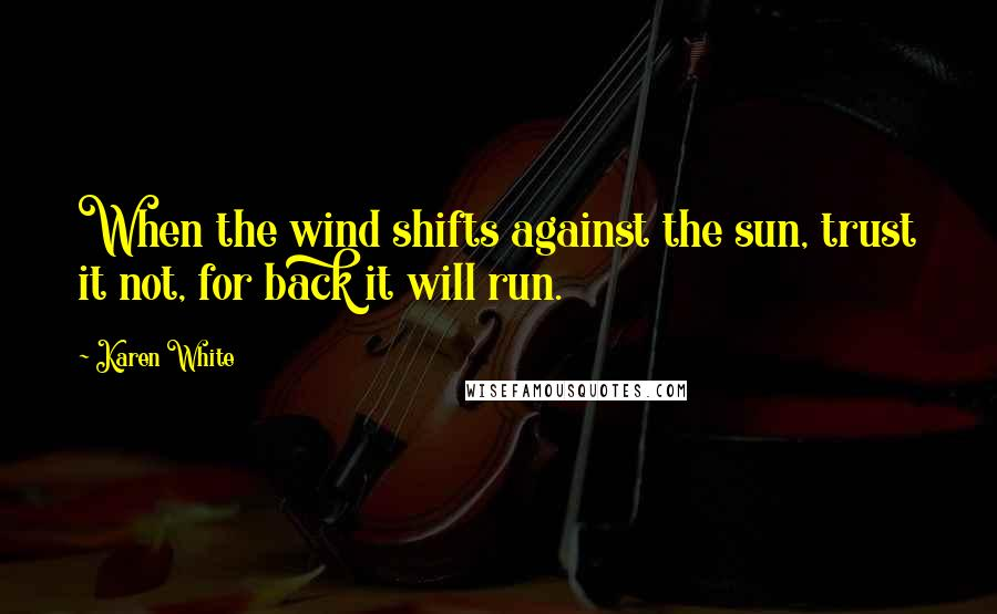 Karen White quotes: When the wind shifts against the sun, trust it not, for back it will run.