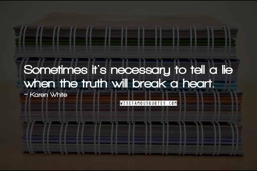 Karen White quotes: Sometimes it's necessary to tell a lie when the truth will break a heart.