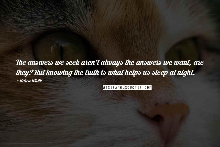 Karen White quotes: The answers we seek aren't always the answers we want, are they? But knowing the truth is what helps us sleep at night.