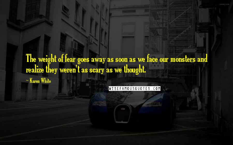 Karen White quotes: The weight of fear goes away as soon as we face our monsters and realize they weren't as scary as we thought.