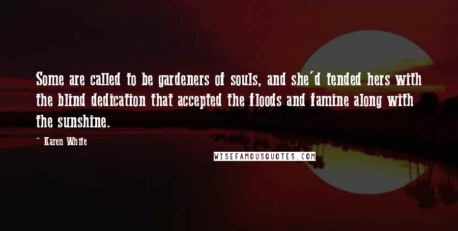 Karen White quotes: Some are called to be gardeners of souls, and she'd tended hers with the blind dedication that accepted the floods and famine along with the sunshine.