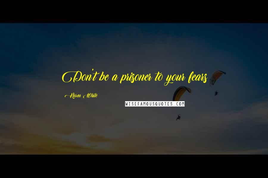 Karen White quotes: Don't be a prisoner to your fears