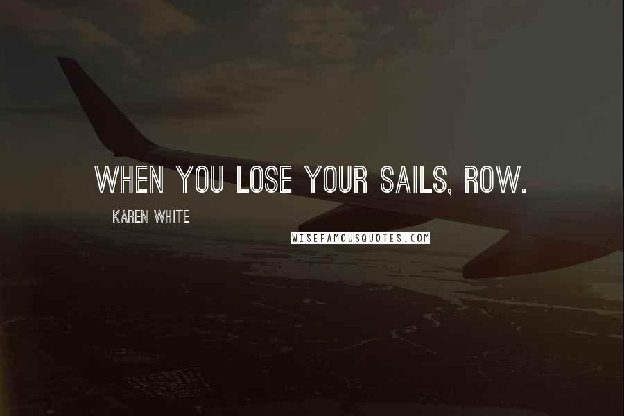 Karen White quotes: when you lose your sails, row.