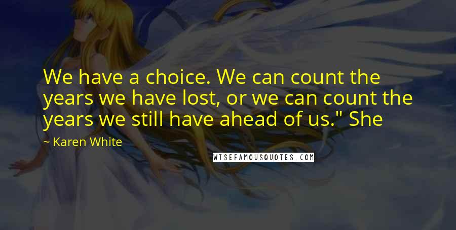 """Karen White quotes: We have a choice. We can count the years we have lost, or we can count the years we still have ahead of us."""" She"""