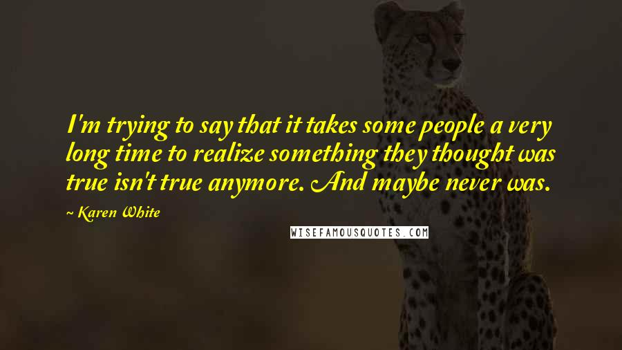 Karen White quotes: I'm trying to say that it takes some people a very long time to realize something they thought was true isn't true anymore. And maybe never was.
