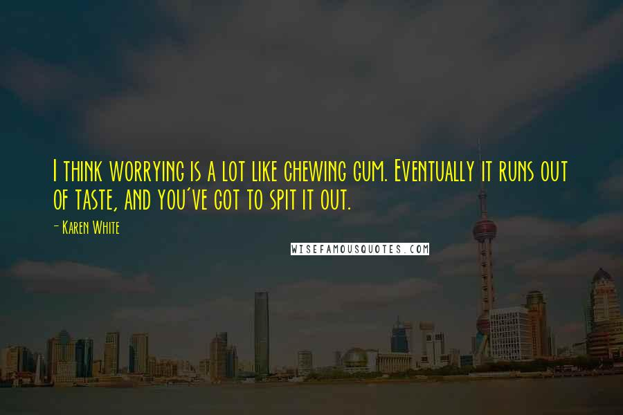 Karen White quotes: I think worrying is a lot like chewing gum. Eventually it runs out of taste, and you've got to spit it out.