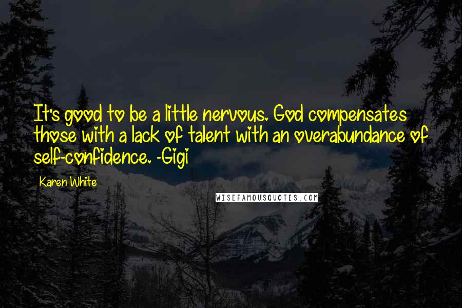 Karen White quotes: It's good to be a little nervous. God compensates those with a lack of talent with an overabundance of self-confidence. -Gigi