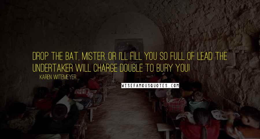 Karen Witemeyer quotes: Drop the bat, mister, or I'll fill you so full of lead the undertaker will charge double to bury you!