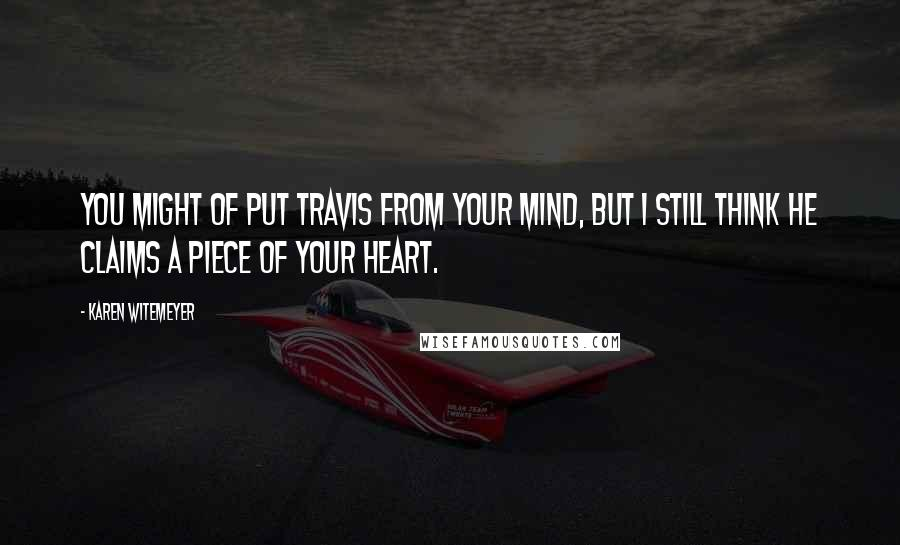 Karen Witemeyer quotes: You might of put Travis from your mind, but I still think he claims a piece of your heart.