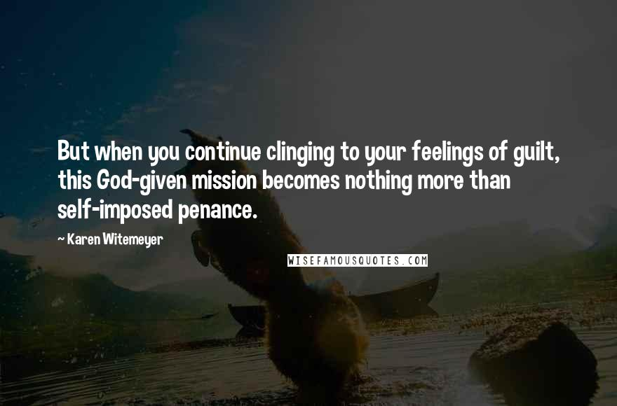 Karen Witemeyer quotes: But when you continue clinging to your feelings of guilt, this God-given mission becomes nothing more than self-imposed penance.