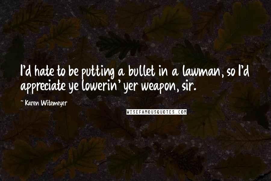 Karen Witemeyer quotes: I'd hate to be putting a bullet in a lawman, so I'd appreciate ye lowerin' yer weapon, sir.