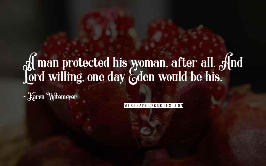 Karen Witemeyer quotes: A man protected his woman, after all. And Lord willing, one day Eden would be his.