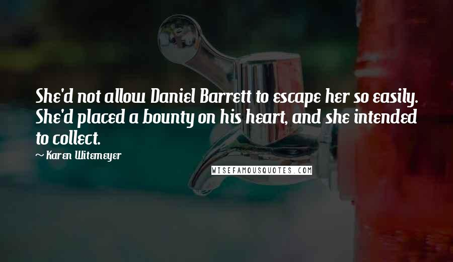 Karen Witemeyer quotes: She'd not allow Daniel Barrett to escape her so easily. She'd placed a bounty on his heart, and she intended to collect.