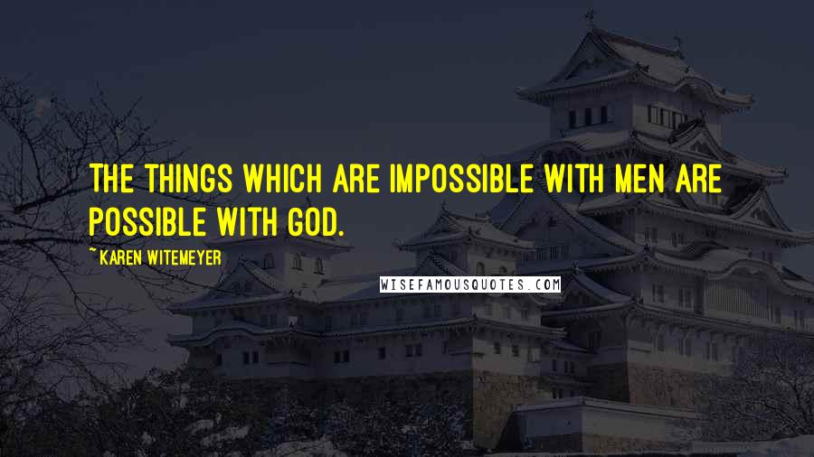 Karen Witemeyer quotes: The things which are impossible with men are possible with God.