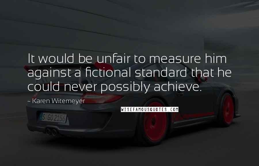Karen Witemeyer quotes: It would be unfair to measure him against a fictional standard that he could never possibly achieve.