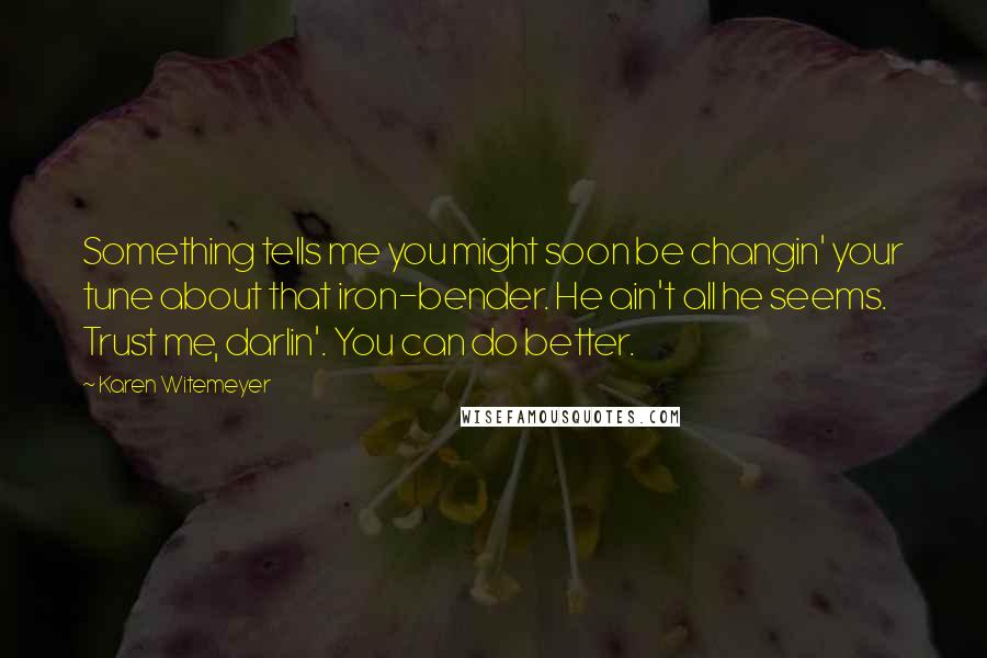 Karen Witemeyer quotes: Something tells me you might soon be changin' your tune about that iron-bender. He ain't all he seems. Trust me, darlin'. You can do better.