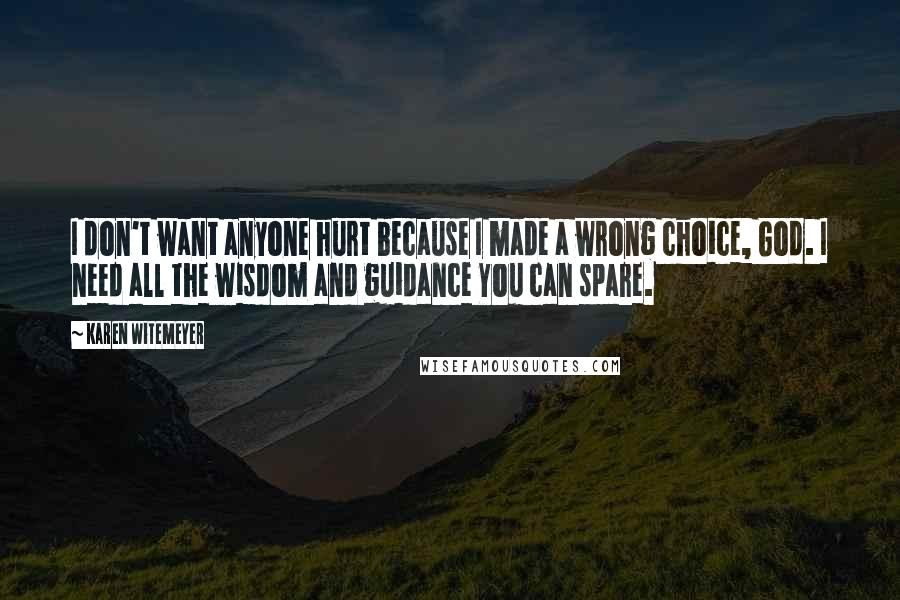 Karen Witemeyer quotes: I don't want anyone hurt because I made a wrong choice, God. I need all the wisdom and guidance You can spare.
