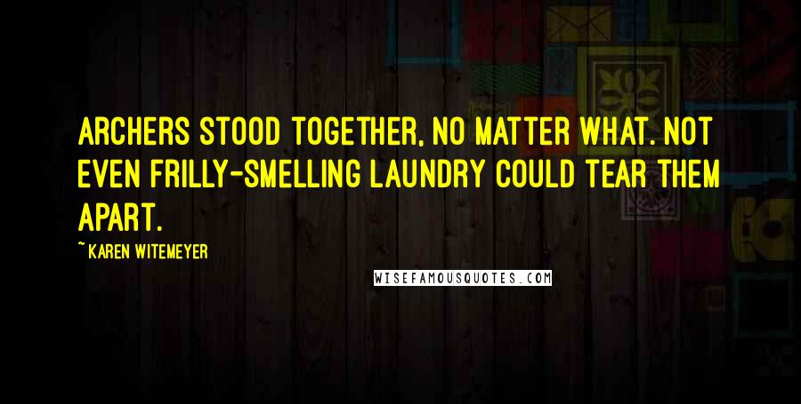 Karen Witemeyer quotes: Archers stood together, no matter what. Not even frilly-smelling laundry could tear them apart.