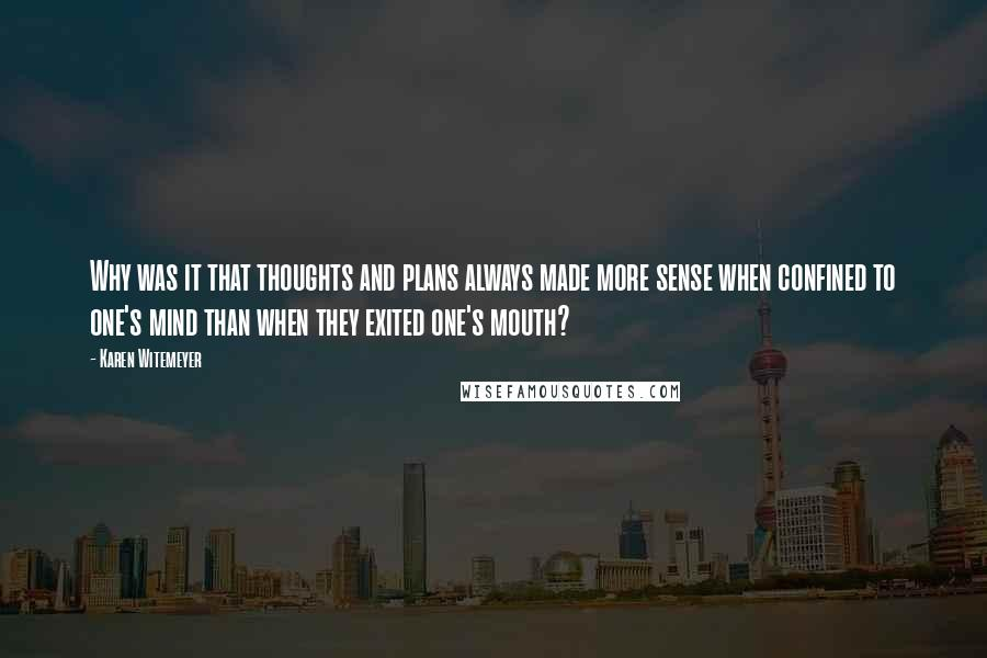 Karen Witemeyer quotes: Why was it that thoughts and plans always made more sense when confined to one's mind than when they exited one's mouth?
