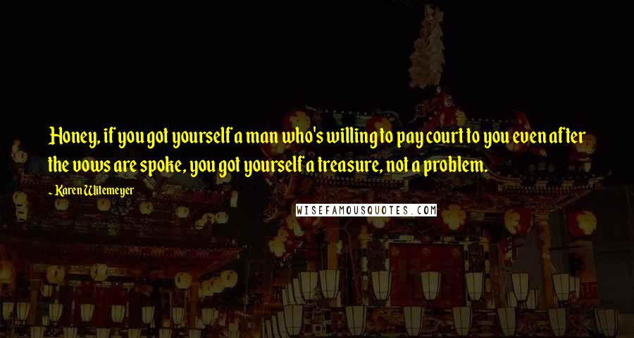 Karen Witemeyer quotes: Honey, if you got yourself a man who's willing to pay court to you even after the vows are spoke, you got yourself a treasure, not a problem.