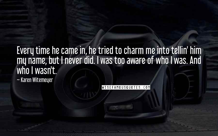 Karen Witemeyer quotes: Every time he came in, he tried to charm me into tellin' him my name, but I never did. I was too aware of who I was. And who I