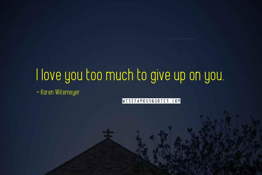 Karen Witemeyer quotes: I love you too much to give up on you.