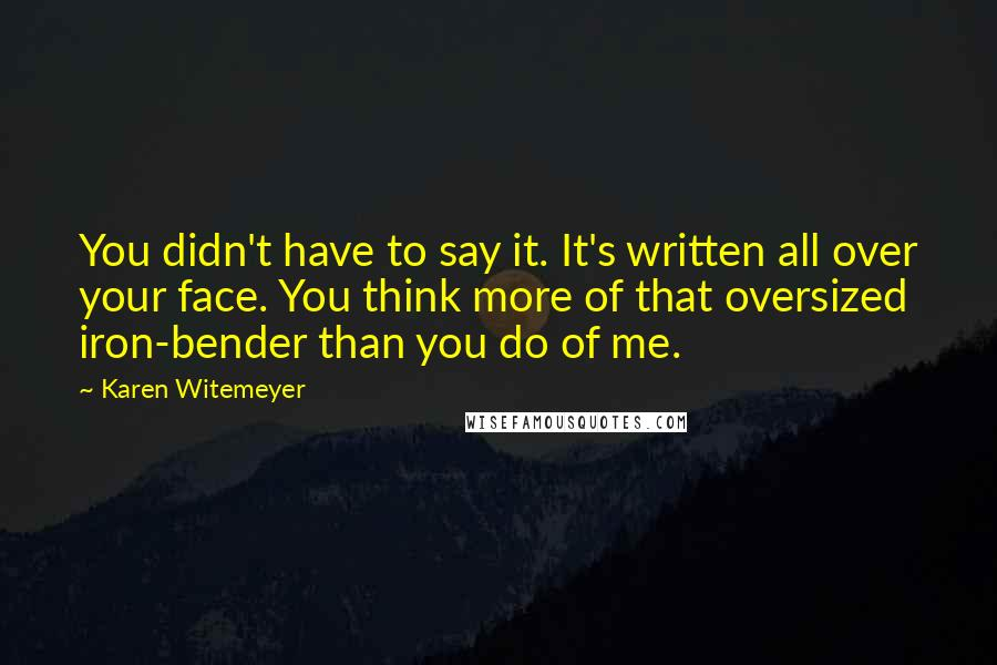 Karen Witemeyer quotes: You didn't have to say it. It's written all over your face. You think more of that oversized iron-bender than you do of me.