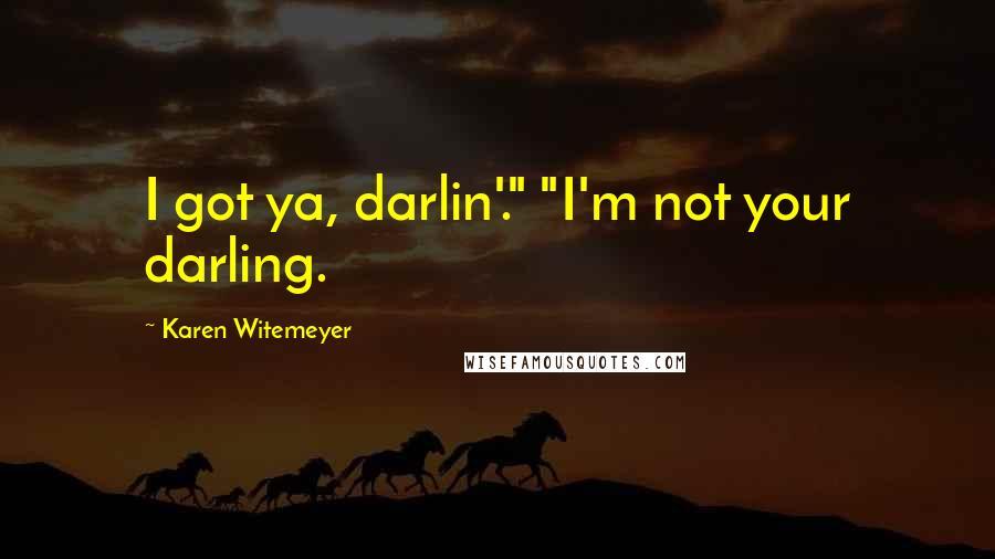 "Karen Witemeyer quotes: I got ya, darlin'."" ""I'm not your darling."