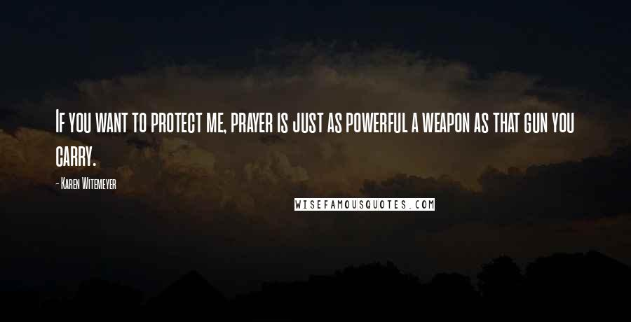 Karen Witemeyer quotes: If you want to protect me, prayer is just as powerful a weapon as that gun you carry.