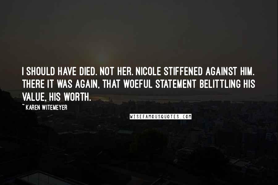 Karen Witemeyer quotes: I should have died. Not her. Nicole stiffened against him. There it was again, that woeful statement belittling his value, his worth.