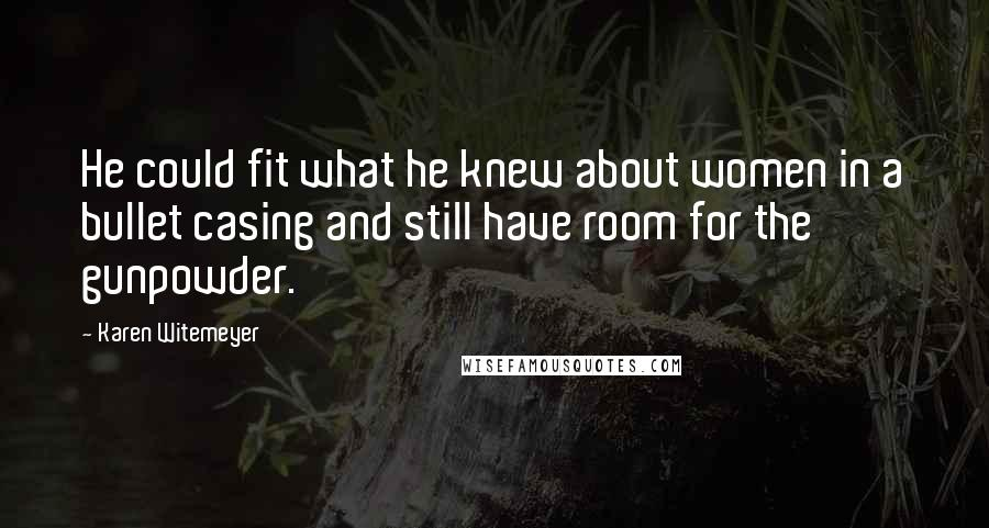 Karen Witemeyer quotes: He could fit what he knew about women in a bullet casing and still have room for the gunpowder.