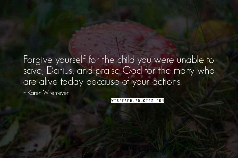 Karen Witemeyer quotes: Forgive yourself for the child you were unable to save, Darius, and praise God for the many who are alive today because of your actions.