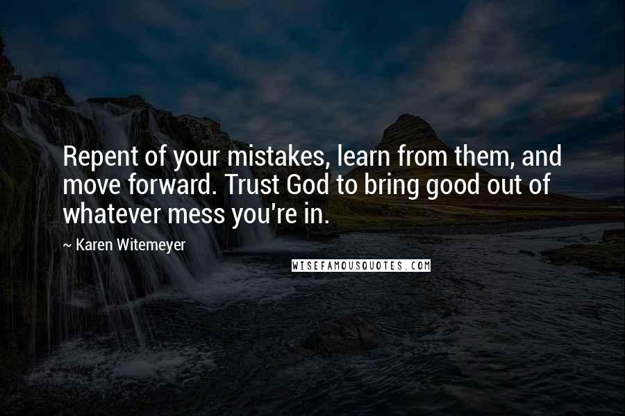 Karen Witemeyer quotes: Repent of your mistakes, learn from them, and move forward. Trust God to bring good out of whatever mess you're in.