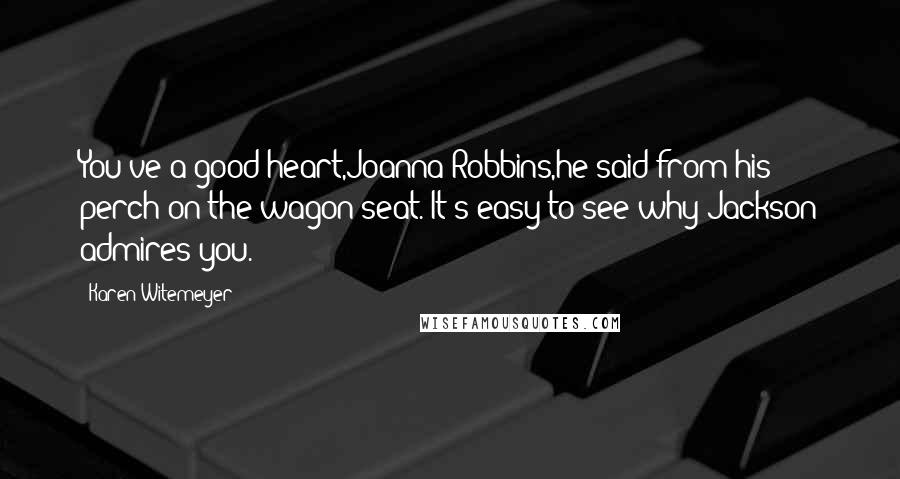Karen Witemeyer quotes: You've a good heart,Joanna Robbins,he said from his perch on the wagon seat. It's easy to see why Jackson admires you.