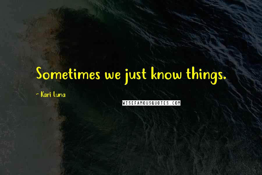 Kari Luna quotes: Sometimes we just know things.