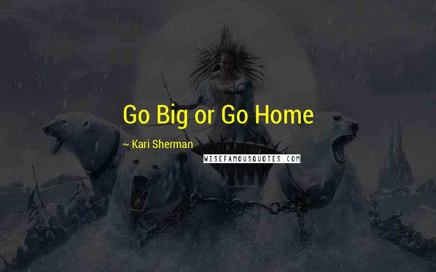 Kari Sherman quotes: Go Big or Go Home