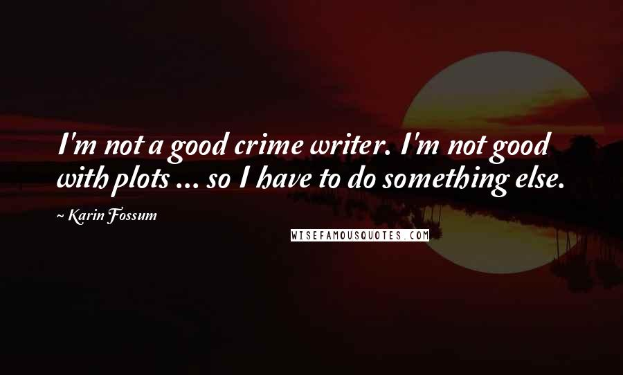 Karin Fossum quotes: I'm not a good crime writer. I'm not good with plots ... so I have to do something else.