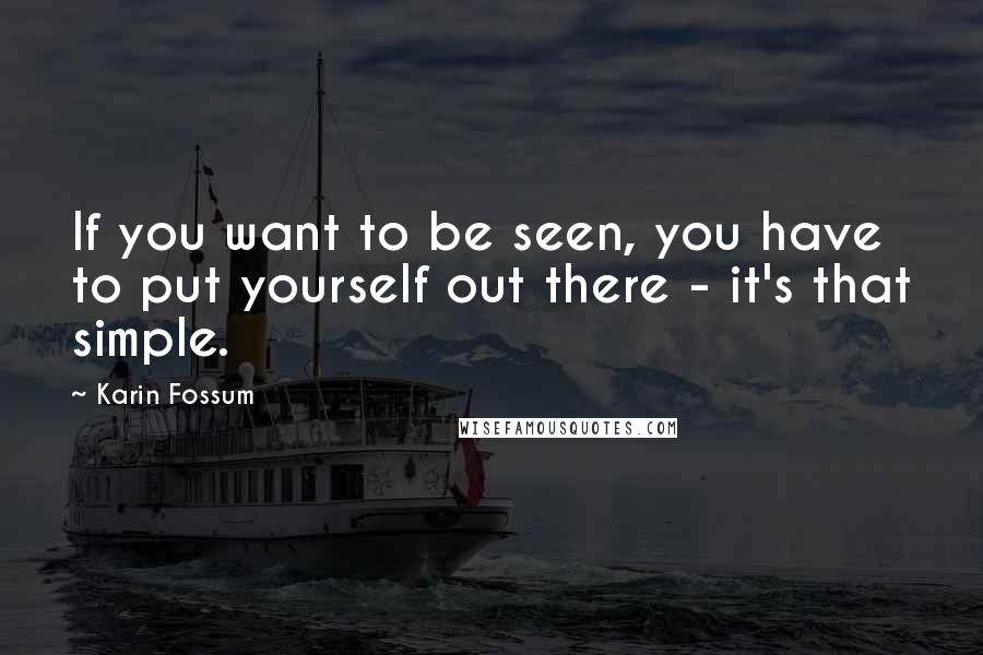 Karin Fossum quotes: If you want to be seen, you have to put yourself out there - it's that simple.