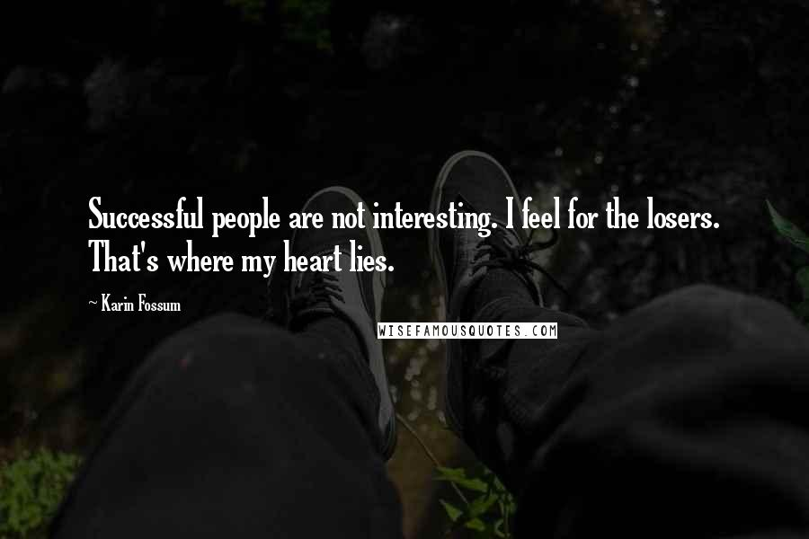 Karin Fossum quotes: Successful people are not interesting. I feel for the losers. That's where my heart lies.