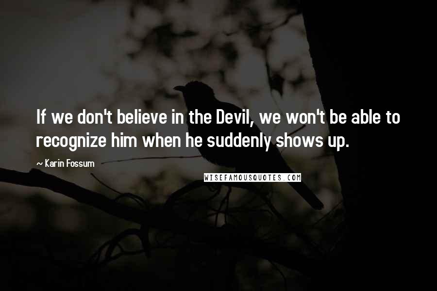 Karin Fossum quotes: If we don't believe in the Devil, we won't be able to recognize him when he suddenly shows up.