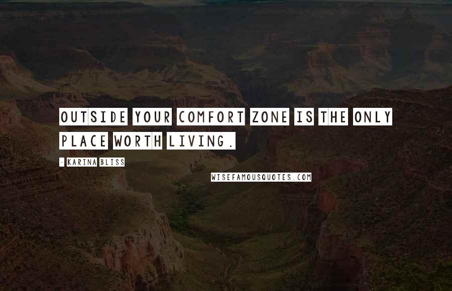 Karina Bliss quotes: Outside your comfort zone is the only place worth living.