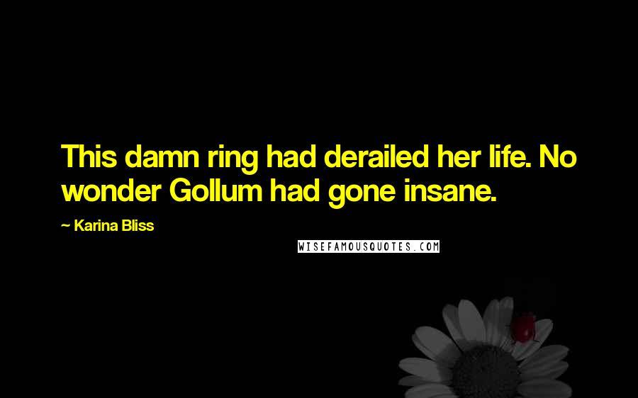 Karina Bliss quotes: This damn ring had derailed her life. No wonder Gollum had gone insane.