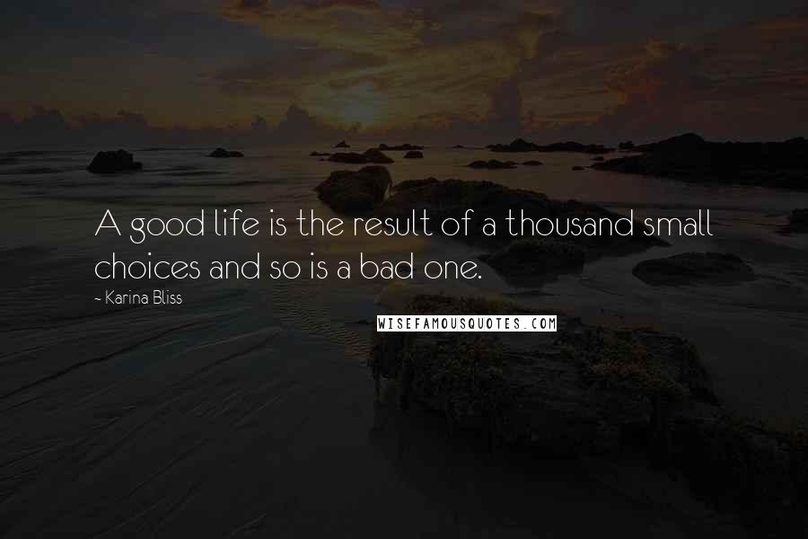 Karina Bliss quotes: A good life is the result of a thousand small choices and so is a bad one.